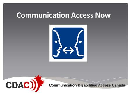 Communication Access Now. Communication Disabilities Access Canada  CDAC is a national, non- profit organization that promotes social justice, accessibility.