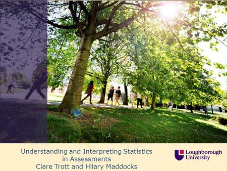 Understanding and Interpreting Statistics in Assessments Clare Trott and Hilary Maddocks.
