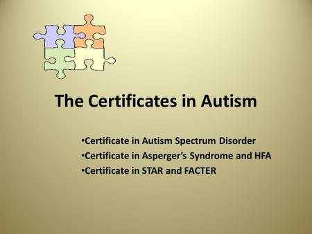 The Certificates in Autism Certificate in Autism Spectrum Disorder Certificate in Asperger's Syndrome and HFA Certificate in STAR and FACTER.