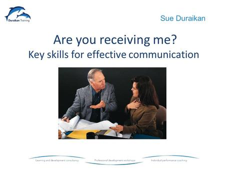 Are you receiving me? Key skills for effective communication Sue Duraikan.