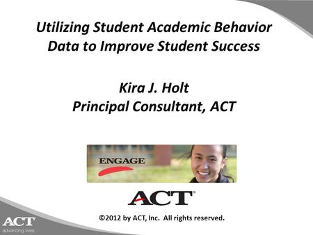 Utilizing Student Academic Behavior Data to Improve Student Success Kira J. Holt Principal Consultant, ACT ©2012 by ACT, Inc. All rights reserved.