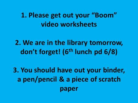 "Helloooooo….. 1. Please get out your ""Boom"" video worksheets 2. We are in the library tomorrow, don't forget! (6 th lunch pd 6/8) 3. You should have out."