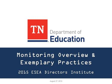 Monitoring Overview & Exemplary Practices 2015 ESEA Directors Institute August 27, 2015.