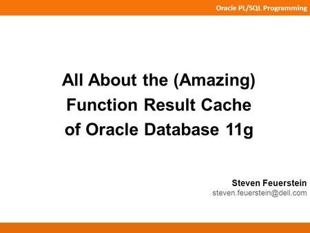 Oracle PL/SQL Programming Steven Feuerstein All About the (Amazing) Function Result Cache of Oracle Database 11g.