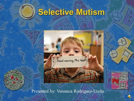 Selective Mutism Presented by: Veronica Rodriguez-Ureña.