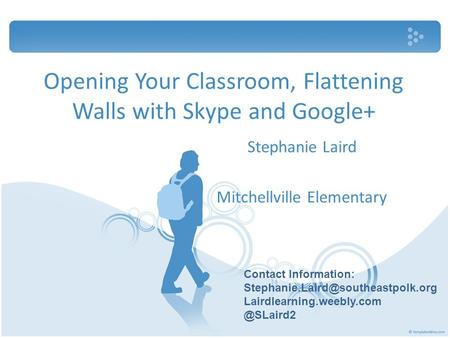 Opening Your Classroom, Flattening Walls with Skype and Google+ Stephanie Laird Mitchellville Elementary Contact Information: