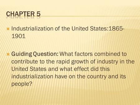  Industrialization of the United States:1865- 1901  Guiding Question: What factors combined to contribute to the rapid growth of industry in the United.