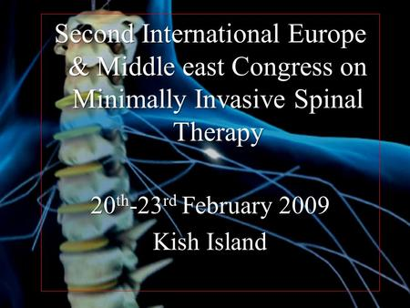 Second International Europe & Middle east Congress on Minimally Invasive Spinal Therapy 20 th -23 rd February 2009 Kish Island.