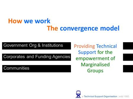 How we work The convergence model Government Org & Institutions Communities Corporates and Funding Agencies Providing Technical Support for the empowerment.