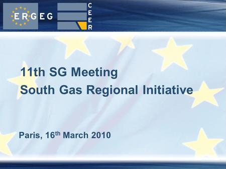 Paris, 16 th March 2010 11th SG Meeting South Gas Regional Initiative.