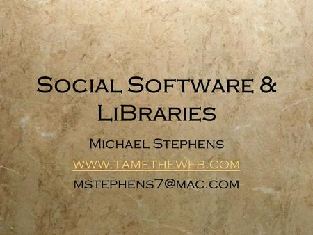 Social Software & LiBraries Michael Stephens  Michael Stephens