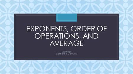 C EXPONENTS, ORDER OF OPERATIONS, AND AVERAGE Math081 Catherine Conway.