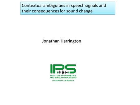 Jonathan Harrington Contextual ambiguities in speech signals and their consequences for sound change.