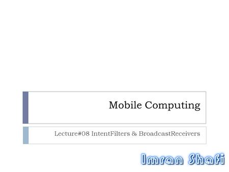 Mobile Computing Lecture#08 IntentFilters & BroadcastReceivers.