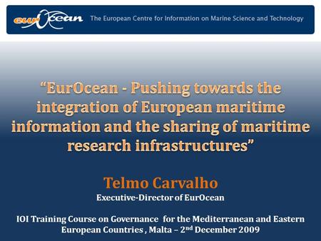 Telmo Carvalho Executive-Director of EurOcean IOI Training Course on Governance for the Mediterranean and Eastern European Countries, Malta – 2 nd December.