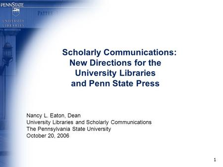 1 Scholarly Communications: New Directions for the University Libraries and Penn State Press Nancy L. Eaton, Dean University Libraries and Scholarly Communications.