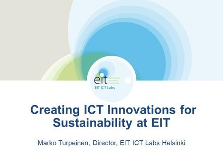 Creating ICT Innovations for Sustainability at EIT Marko Turpeinen, Director, EIT ICT Labs Helsinki.