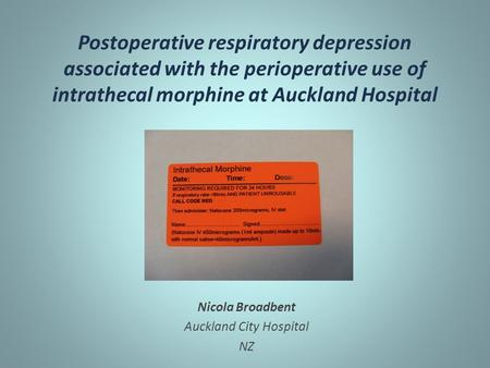 Postoperative respiratory depression associated with the perioperative use of intrathecal morphine at Auckland Hospital Nicola Broadbent Auckland City.