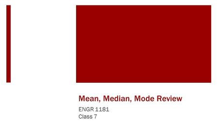 Mean, Median, Mode Review ENGR 1181 Class 7. Mean.