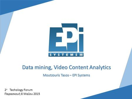 Data mining, Video Content Analytics Moutzouris Tasos – EPI Systems 2 ο Techology Forum Παρασκευή 8 Μαΐου 2015.