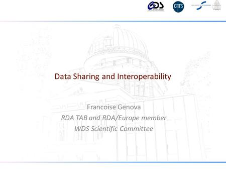 Data Sharing and Interoperability Francoise Genova RDA TAB and RDA/Europe member WDS Scientific Committee.