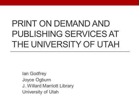 PRINT ON DEMAND AND PUBLISHING SERVICES AT THE UNIVERSITY OF UTAH Ian Godfrey Joyce Ogburn J. Willard Marriott Library University of Utah.