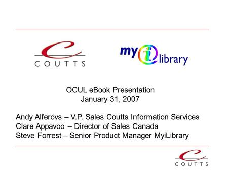 OCUL eBook Presentation January 31, 2007 Andy Alferovs – V.P. Sales Coutts Information Services Clare Appavoo – Director of Sales Canada Steve Forrest.