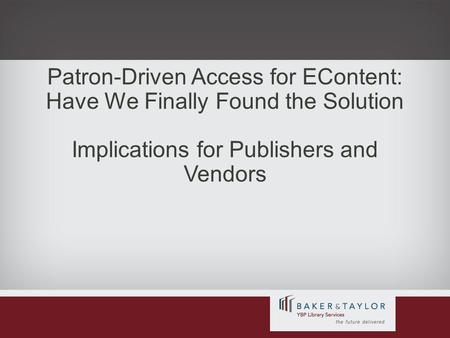Patron-Driven Access for EContent: Have We Finally Found the Solution Implications for Publishers and Vendors.