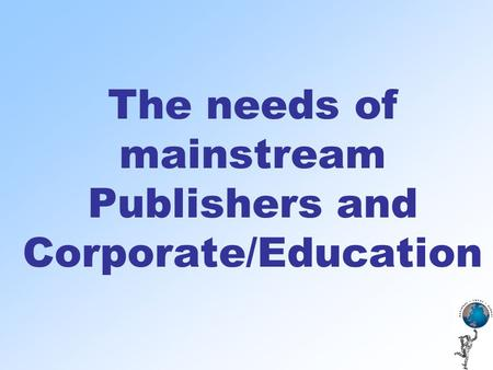 The needs of mainstream Publishers and Corporate/Education.