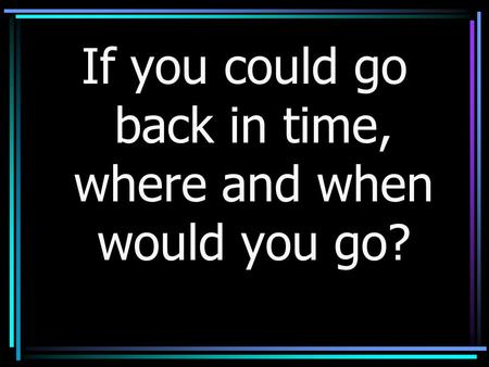 If you could go back in time, where and when would you go?