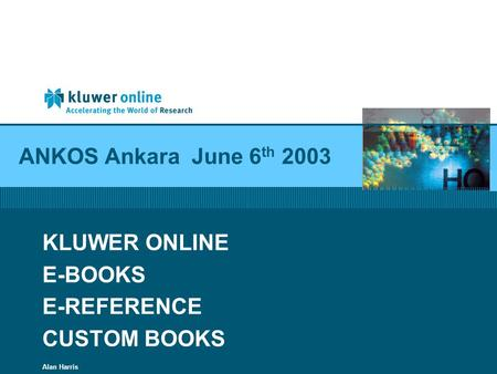 ANKOS Ankara June 6 th 2003 KLUWER ONLINE E-BOOKS E-REFERENCE CUSTOM BOOKS Alan Harris.