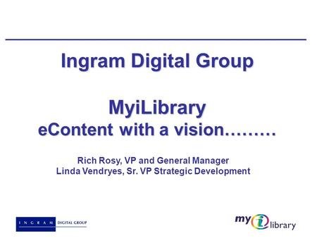 Ingram Digital Group MyiLibrary eContent with a vision……… Rich Rosy, VP and General Manager Linda Vendryes, Sr. VP Strategic Development.