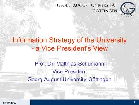 13.10.2003 1 Information Strategy of the University - a Vice President's View Prof. Dr. Matthias Schumann Vice President Georg-August-University Göttingen.