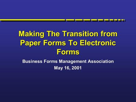 Making The Transition from Paper Forms To Electronic Forms Business Forms Management Association May 16, 2001.