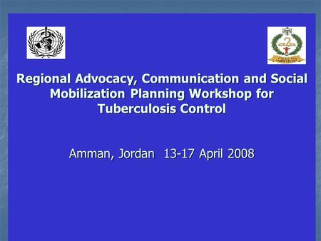 Regional Advocacy, Communication and Social Mobilization Planning Workshop for Tuberculosis Control Amman, Jordan 13-17 April 2008 Regional Advocacy, Communication.