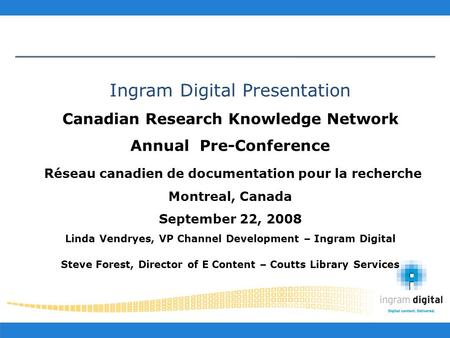 Ingram Digital Presentation Canadian Research Knowledge Network Annual Pre-Conference Réseau canadien de documentation pour la recherche Montreal, Canada.