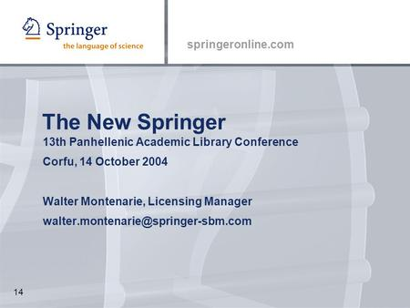 Springeronline.com 14 The New Springer 13th Panhellenic Academic Library Conference Corfu, 14 October 2004 Walter Montenarie, Licensing Manager