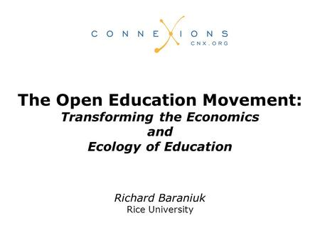 Richard Baraniuk Rice University The Open Education Movement: Transforming the Economics and Ecology of Education.
