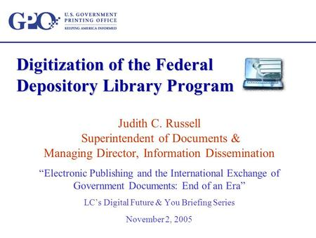 "Digitization of the Federal Depository Library Program Judith C. Russell Superintendent of Documents & Managing Director, Information Dissemination ""Electronic."
