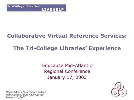 Megan Adams, Swarthmore College Mark Colvson, Bryn Mawr College January 17, 2003 Collaborative Virtual Reference Services: The Tri-College Libraries' Experience.