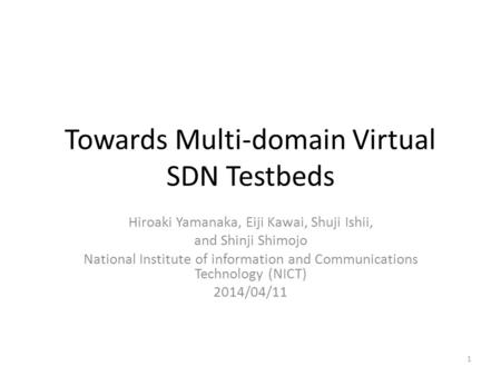 Towards Multi-domain Virtual SDN Testbeds Hiroaki Yamanaka, Eiji Kawai, Shuji Ishii, and Shinji Shimojo National Institute of information and Communications.