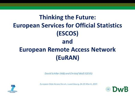 Thinking the Future: European Services for Official Statistics (ESCOS) and European Remote Access Network (EuRAN) David Schiller (IAB) and Christof Wolf.
