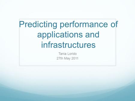 Predicting performance of applications and infrastructures Tania Lorido 27th May 2011.