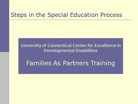 University of Connecticut Center for Excellence in Developmental Disabilities Families As Partners Training Steps in the Special Education Process.