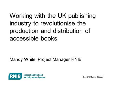 Working with the UK publishing industry to revolutionise the production and distribution of accessible books Mandy White, Project Manager RNIB.