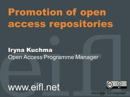 Promotion of open access repositories Iryna Kuchma Open Access Programme Manager www.eifl.net Attribution 3.0 Unported.
