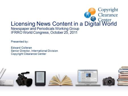 Licensing News Content in a Digital World Newspaper and Periodicals Working Group IFRRO World Congress, October 25, 2011 Presented by: Edward Colleran.