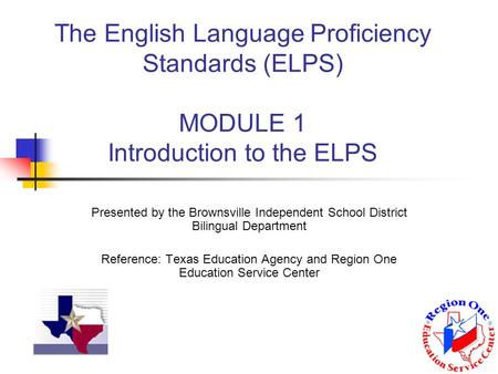The English Language Proficiency Standards (ELPS) MODULE 1 Introduction to the ELPS Presented by the Brownsville Independent School District Bilingual.