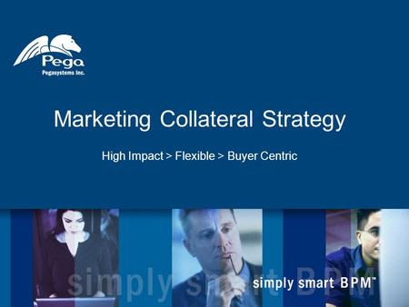 Marketing Collateral Strategy High Impact > Flexible > Buyer Centric.