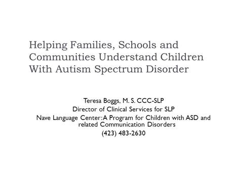 Helping Families, Schools and Communities Understand Children With Autism Spectrum Disorder Teresa Boggs, M. S. CCC-SLP Director of Clinical Services.